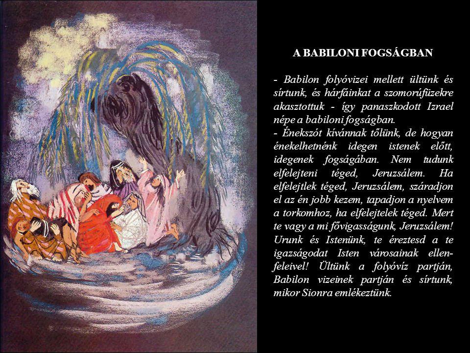 A BABILONI FOGSÁGBAN - Babilon folyóvizei mellett ültünk és sírtunk, és hárfáinkat a szomorúfüzekre akasztottuk - így panaszkodott Izrael népe a babil