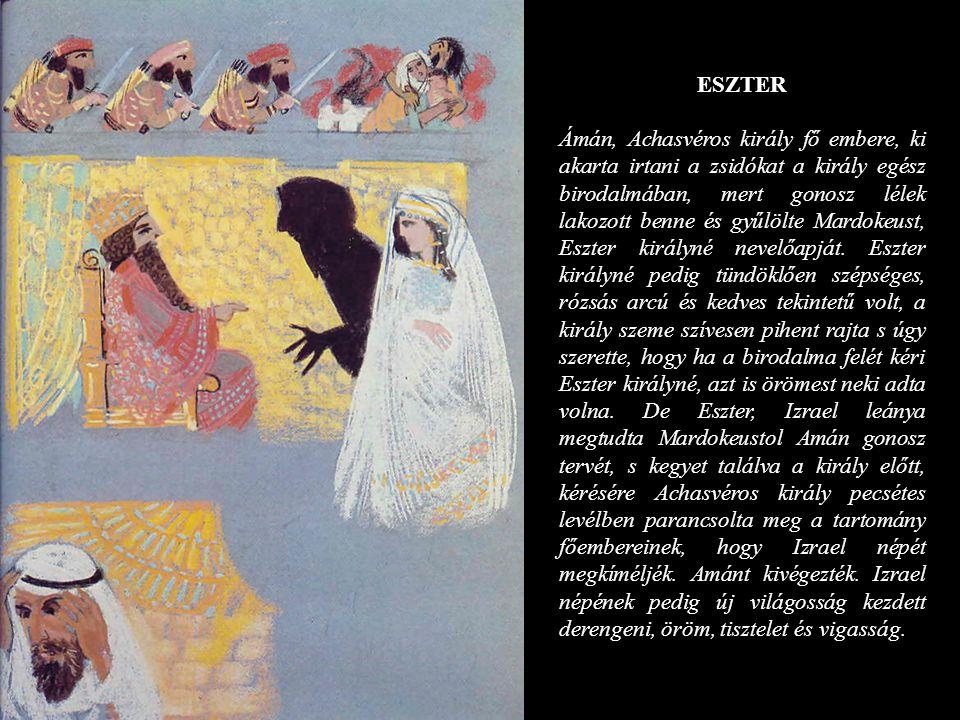 ESZTER Ámán, Achasvéros király fő embere, ki akarta irtani a zsidókat a király egész birodalmában, mert gonosz lélek lakozott benne és gyűlölte Mardok