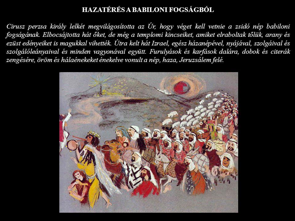 HAZATÉRÉS A BABILONI FOGSÁGBÓL Cirusz perzsa király lelkét megvilágosította az Úr, hogy véget kell vetnie a zsidó nép babiloni fogságának. Elbocsájtot
