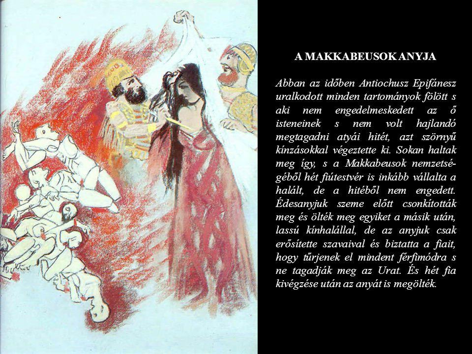 A MAKKABEUSOK ANYJA Abban az időben Antiochusz Epifánesz uralkodott minden tartományok fölött s aki nem engedelmeskedett az ő isteneinek s nem volt ha