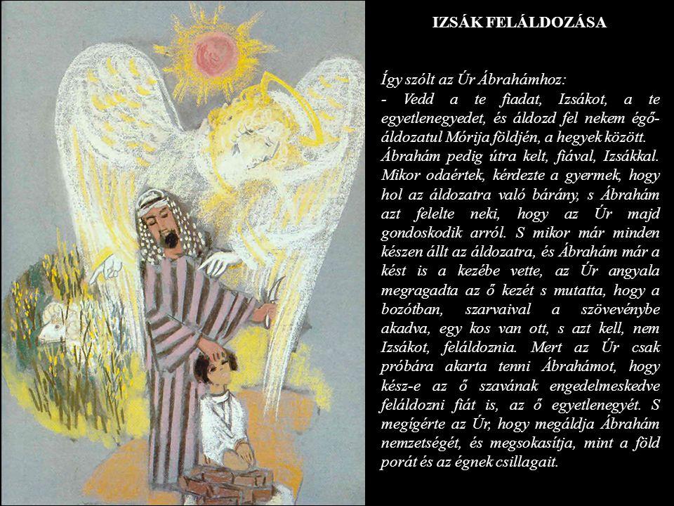 IZSÁK FELÁLDOZÁSA Így szólt az Úr Ábrahámhoz: - Vedd a te fiadat, Izsákot, a te egyetlenegyedet, és áldozd fel nekem égő áldozatul Mórija földjén, a