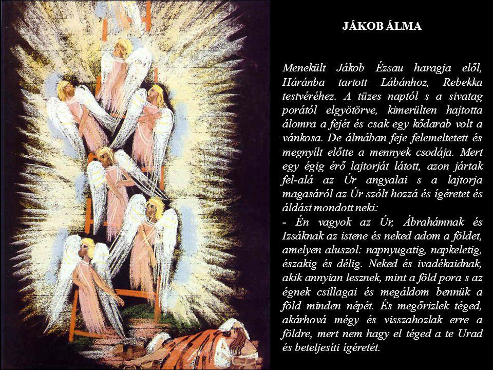 JÁKOB ÁLMA Menekült Jákob Ézsau haragja elől, Háránba tartott Lábánhoz, Rebekka testvéréhez. A tüzes naptól s a sivatag porától elgyötörve, kimerülten