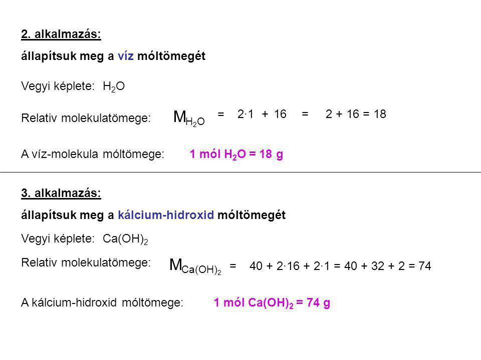 2. alkalmazás: állapítsuk meg a víz móltömegét Vegyi képlete: H 2 O Relativ molekulatömege: M H 2 O = 2·1+16=2 + 16 = 18 A víz-molekula móltömege:1 mó