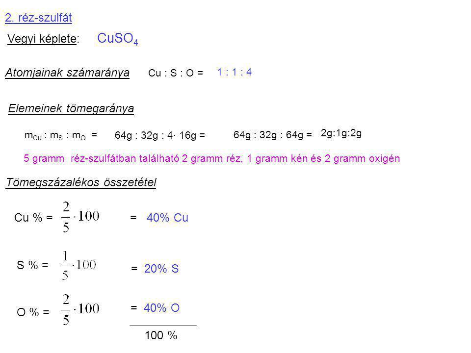 2. réz-szulfát Vegyi képlete: CuSO 4 Atomjainak számaránya Cu : S : O = 1 : 1 : 4 Elemeinek tömegaránya m Cu : m S : m O = 64g : 32g : 4· 16g = 64g :