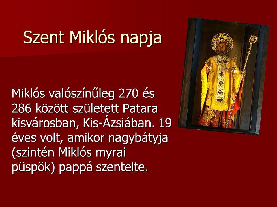 Szent Miklós napja Miklós valószínűleg 270 és 286 között született Patara kisvárosban, Kis-Ázsiában. 19 éves volt, amikor nagybátyja (szintén Miklós m