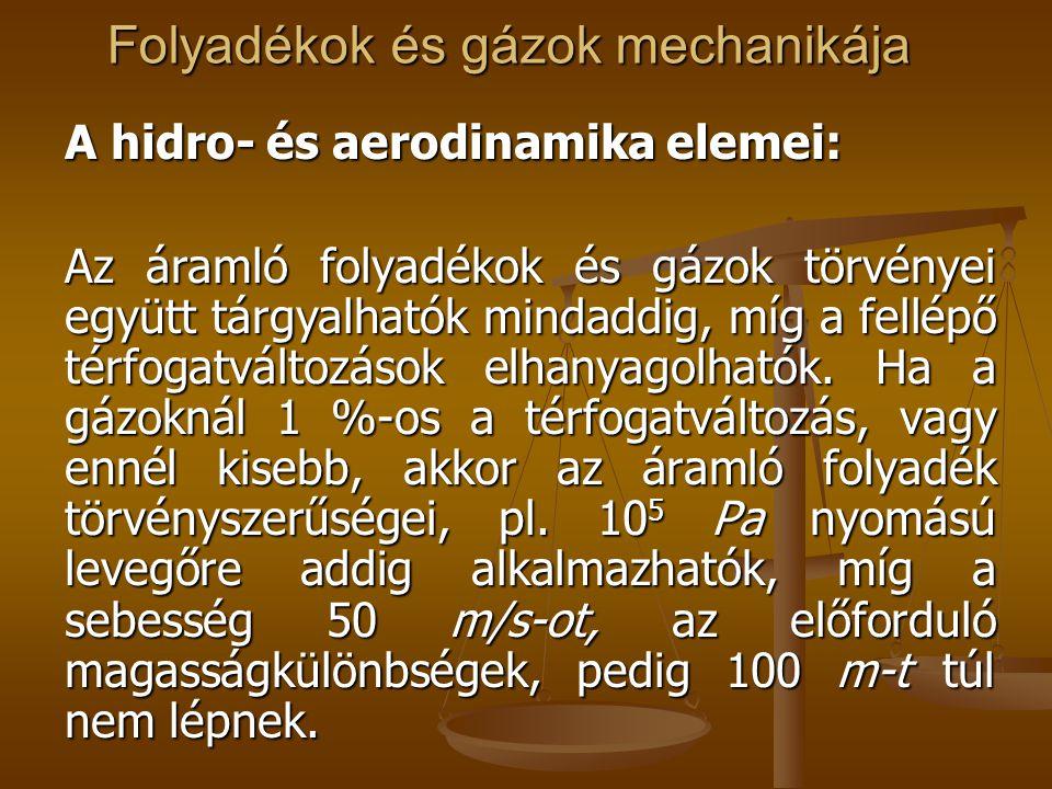 Folyadékok és gázok mechanikája A hidro- és aerodinamika elemei: Az áramló folyadékok és gázok törvényei együtt tárgyalhatók mindaddig, míg a fellépő