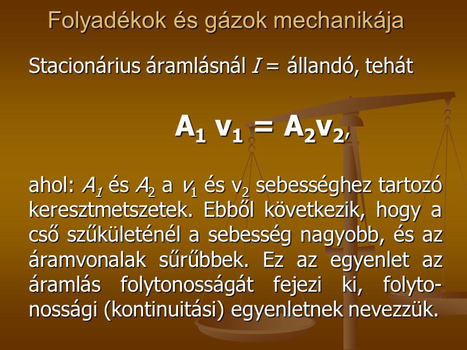 Folyadékok és gázok mechanikája Stacionárius áramlásnál I = állandó, tehát A 1 v 1 = A 2 v 2, A 1 v 1 = A 2 v 2, ahol: A 1 és A 2 a v 1 és v 2 sebessé