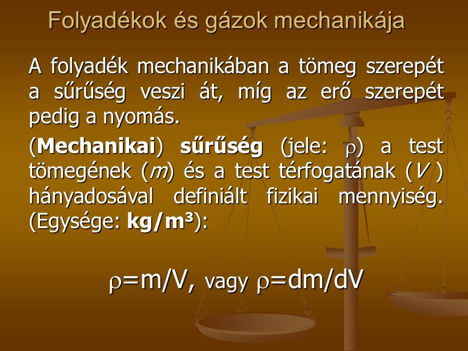 Folyadékok és gázok mechanikája Nyomás (jele: p, pressure) az erő (F ) és a felület (A) hányadosával definiált fizikai mennyiség, a folyadék normális feszült- ségeivel ellentétes hatás (a tekintetbe vett térfogat elem belső normálisa irányába számítjuk pozitívnak) (Egysége a feszültség egységével egyezik meg, tehát: N/m 2 ): (Egysége a feszültség egységével egyezik meg, tehát: N/m 2 ): p=F/A, vagy p=dF/dA