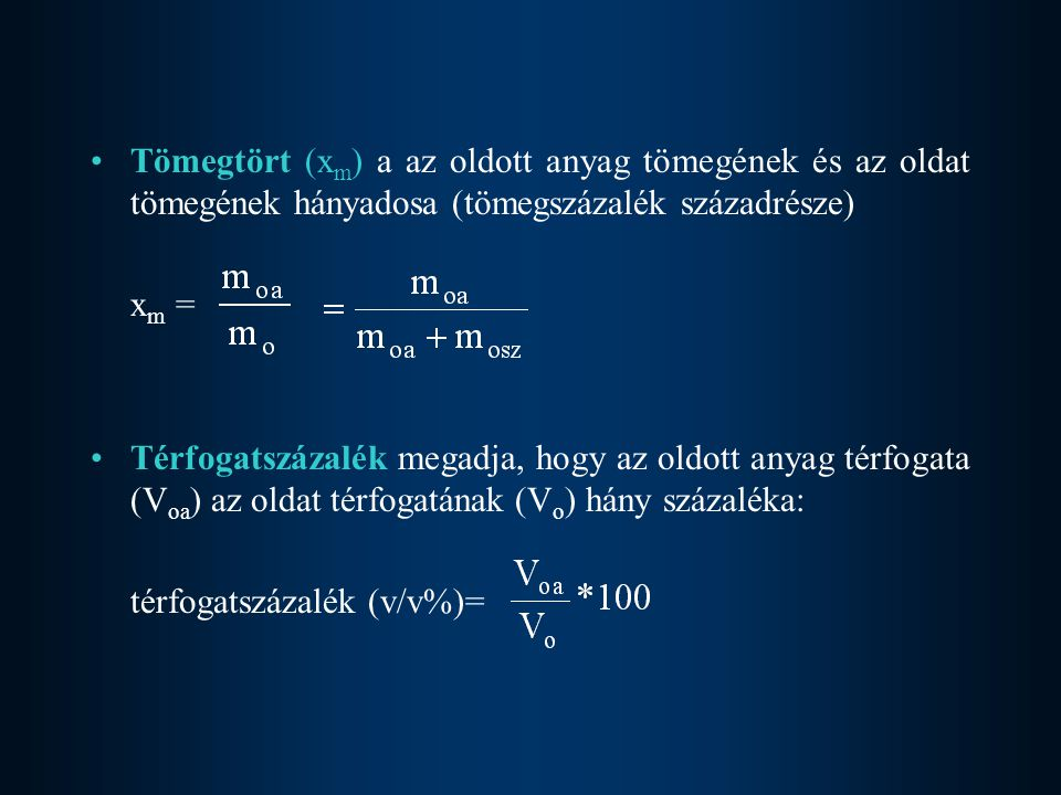 Tömegtört (x m ) a az oldott anyag tömegének és az oldat tömegének hányadosa (tömegszázalék századrésze) xm =xm = Térfogatszázalék megadja, hogy az oldott anyag térfogata (V oa ) az oldat térfogatának (V o ) hány százaléka: térfogatszázalék (v/v%)=