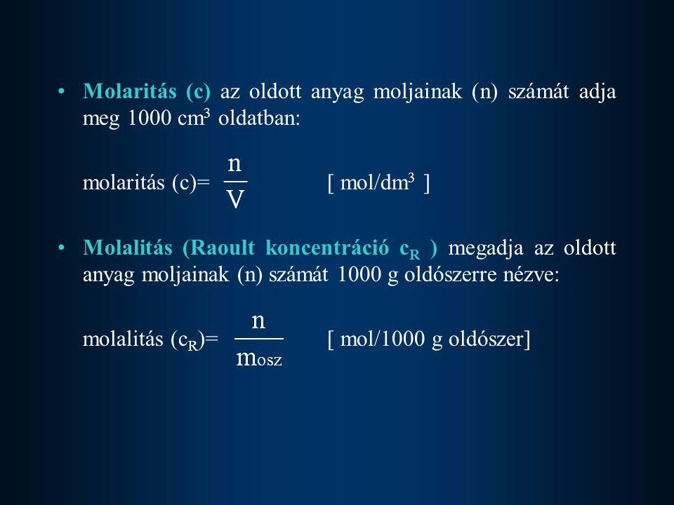Molaritás (c) az oldott anyag moljainak (n) számát adja meg 1000 cm 3 oldatban: molaritás (c)= [ mol/dm 3 ] Molalitás (Raoult koncentráció c R ) megadja az oldott anyag moljainak (n) számát 1000 g oldószerre nézve: molalitás (c R )= [ mol/1000 g oldószer]