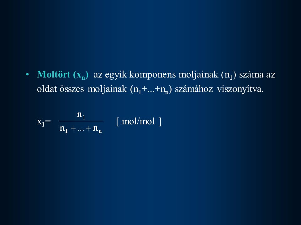 Moltört (x n ) az egyik komponens moljainak (n 1 ) száma az oldat összes moljainak (n 1 +...+n n ) számához viszonyítva. x 1 = [ mol/mol ]