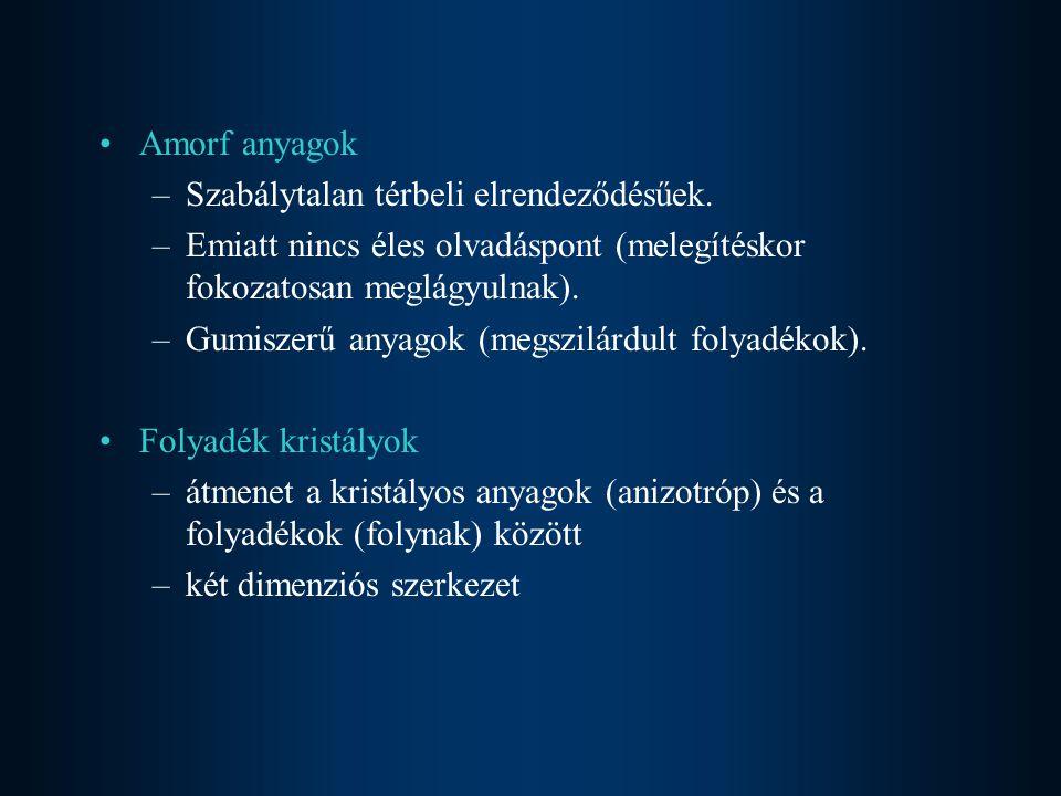 Amorf anyagok –Szabálytalan térbeli elrendeződésűek. –Emiatt nincs éles olvadáspont (melegítéskor fokozatosan meglágyulnak). –Gumiszerű anyagok (megsz