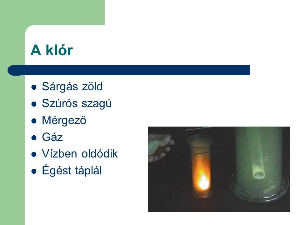 A klór Sárgás zöld Szúrós szagú Mérgező Gáz Vízben oldódik Égést táplál