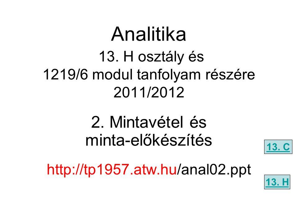 Analitika 13. H osztály és 1219/6 modul tanfolyam részére 2011/2012 2. Mintavétel és minta-előkészítés http://tp1957.atw.hu/anal02.ppt 13. C 13. H