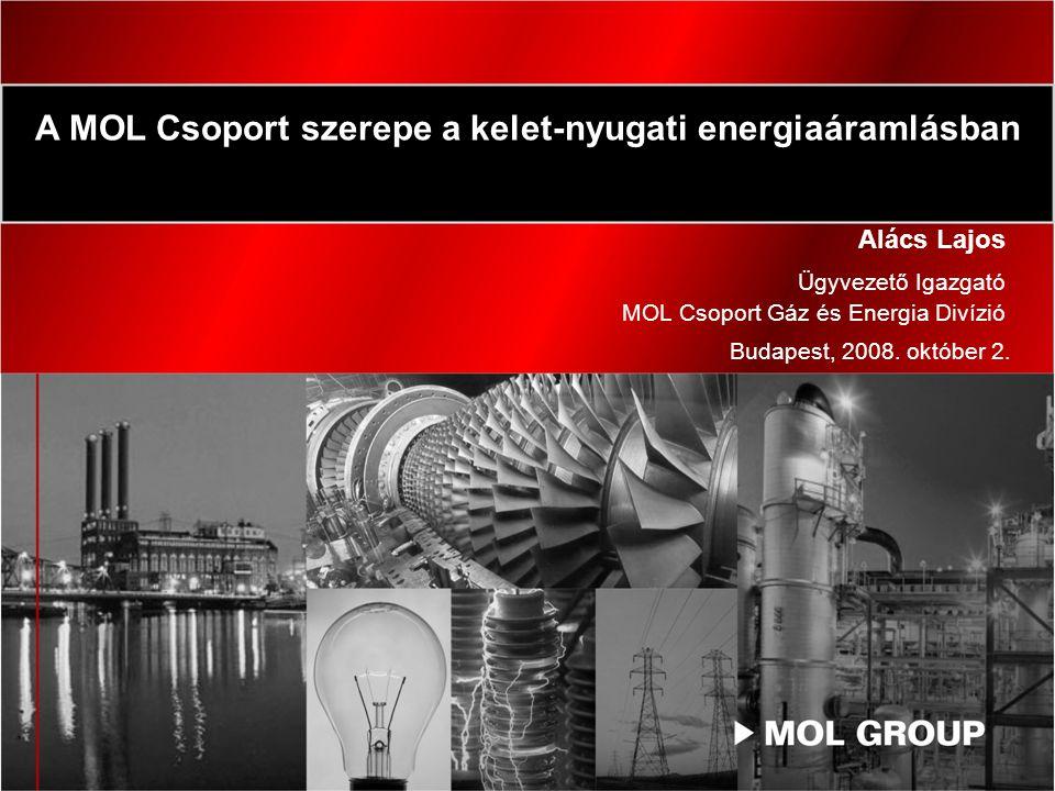 Alács Lajos Ügyvezető Igazgató MOL Csoport Gáz és Energia Divízió A MOL Csoport szerepe a kelet-nyugati energiaáramlásban Budapest, 2008.