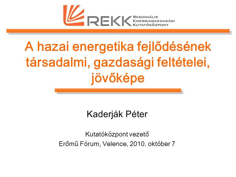 A hazai energetika fejlődésének társadalmi, gazdasági feltételei, jövőképe Kaderják Péter Kutatóközpont vezető Erőmű Fórum, Velence, 2010.