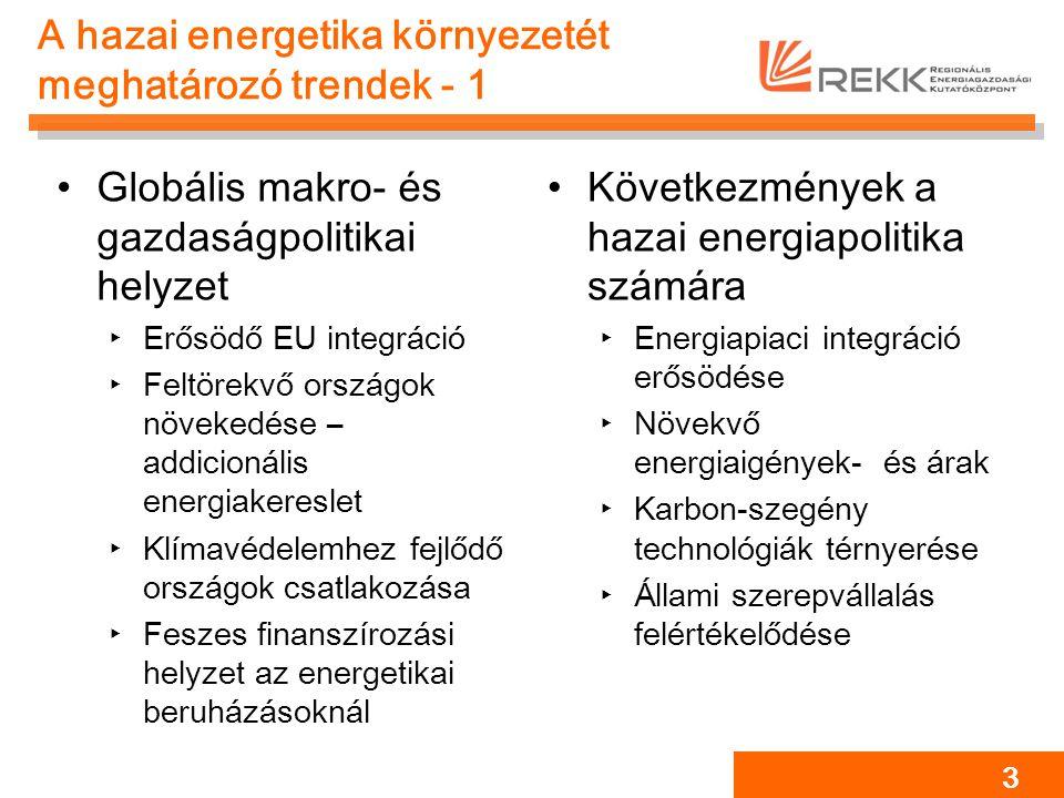 A hazai energetika környezetét meghatározó trendek - 1 Globális makro- és gazdaságpolitikai helyzet ‣Erősödő EU integráció ‣Feltörekvő országok növekedése – addicionális energiakereslet ‣Klímavédelemhez fejlődő országok csatlakozása ‣Feszes finanszírozási helyzet az energetikai beruházásoknál Következmények a hazai energiapolitika számára ‣Energiapiaci integráció erősödése ‣Növekvő energiaigények- és árak ‣Karbon-szegény technológiák térnyerése ‣Állami szerepvállalás felértékelődése 3