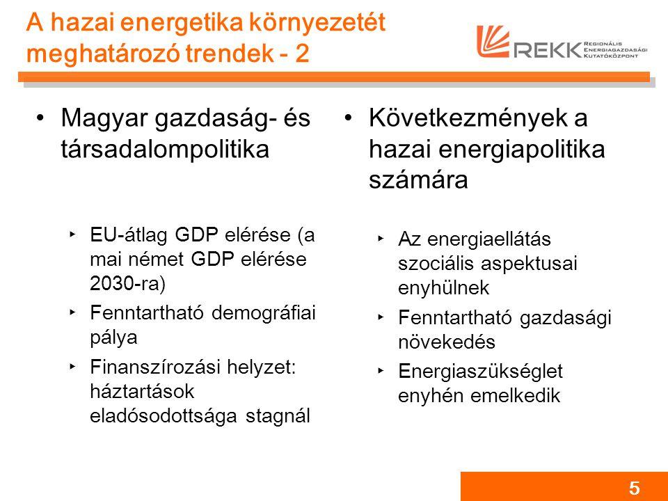 A hazai energetika környezetét meghatározó trendek - 2 Magyar gazdaság- és társadalompolitika ‣EU-átlag GDP elérése (a mai német GDP elérése 2030-ra) ‣Fenntartható demográfiai pálya ‣Finanszírozási helyzet: háztartások eladósodottsága stagnál Következmények a hazai energiapolitika számára ‣Az energiaellátás szociális aspektusai enyhülnek ‣Fenntartható gazdasági növekedés ‣Energiaszükséglet enyhén emelkedik 5