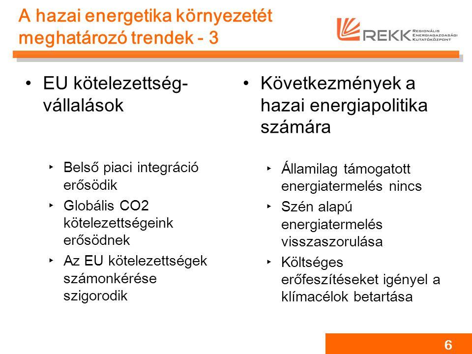 A hazai energetika környezetét meghatározó trendek - 3 EU kötelezettség- vállalások ‣Belső piaci integráció erősödik ‣Globális CO2 kötelezettségeink erősödnek ‣Az EU kötelezettségek számonkérése szigorodik Következmények a hazai energiapolitika számára ‣Államilag támogatott energiatermelés nincs ‣Szén alapú energiatermelés visszaszorulása ‣Költséges erőfeszítéseket igényel a klímacélok betartása 6