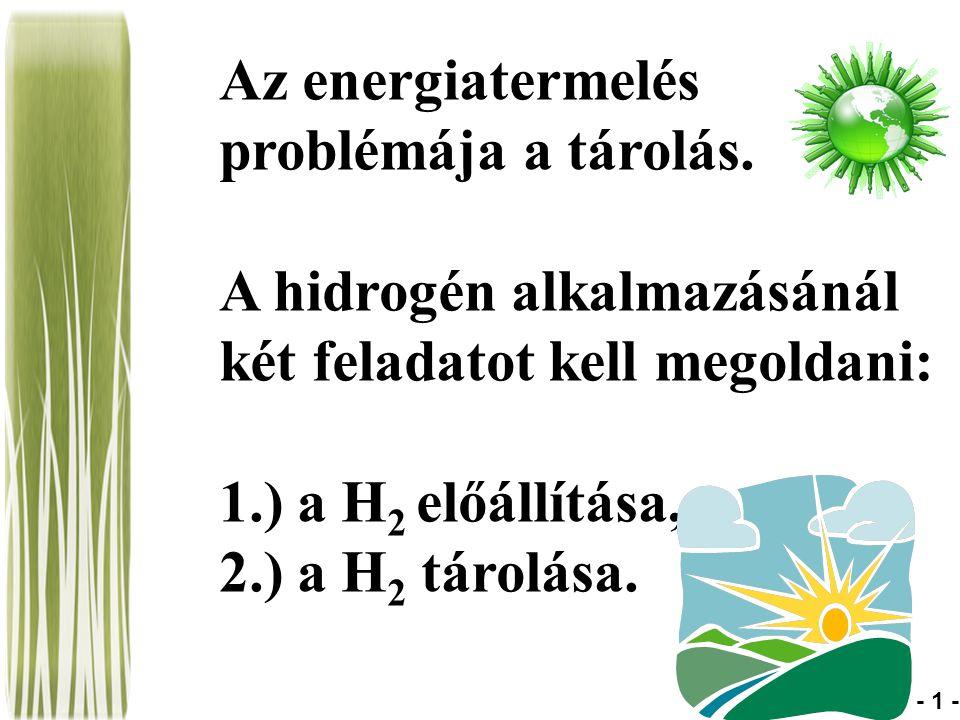 Az energiatermelés problémája a tárolás. A hidrogén alkalmazásánál két feladatot kell megoldani: 1.) a H 2 előállítása, 2.) a H 2 tárolása. - 1 -