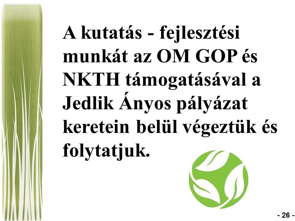 A kutatás - fejlesztési munkát az OM GOP és NKTH támogatásával a Jedlik Ányos pályázat keretein belül végeztük és folytatjuk. - 26 -