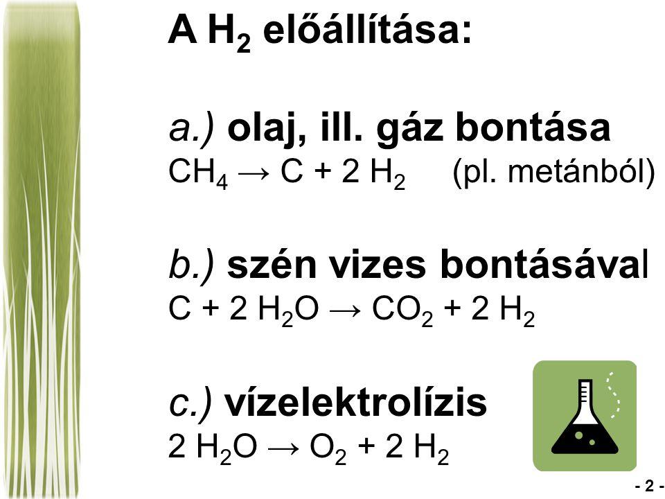 A H 2 előállítása: a.) olaj, ill. gáz bontása CH 4 → C + 2 H 2 (pl. metánból) b.) szén vizes bontásával C + 2 H 2 O → CO 2 + 2 H 2 c.) vízelektrolízis
