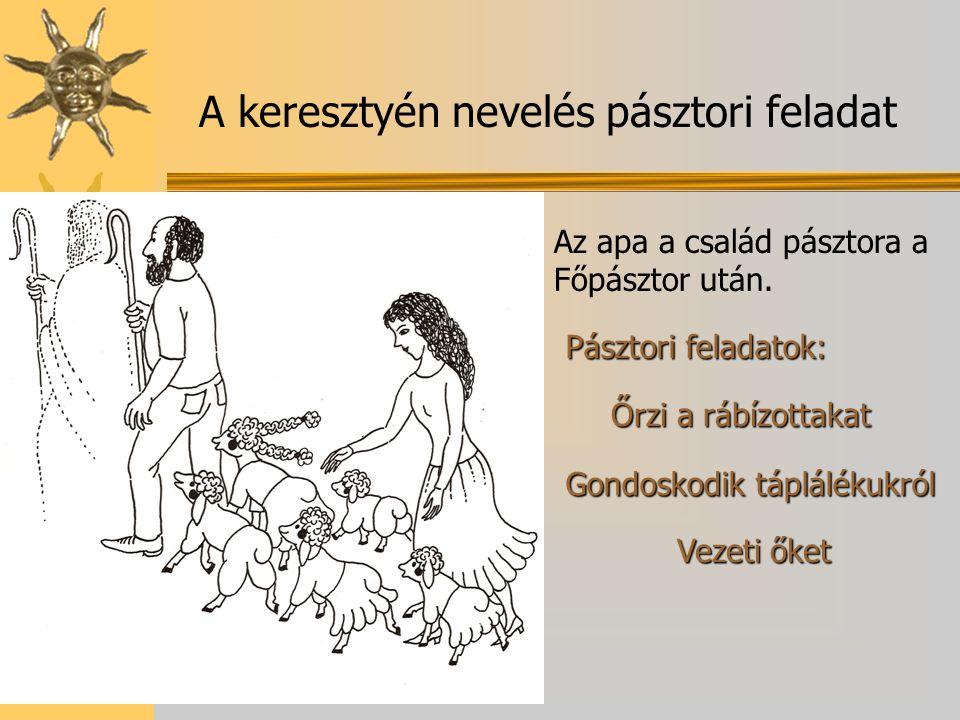 A keresztyén nevelés pásztori feladat Az apa a család pásztora a Főpásztor után. Pásztori feladatok: Őrzi a rábízottakat Gondoskodik táplálékukról Vez