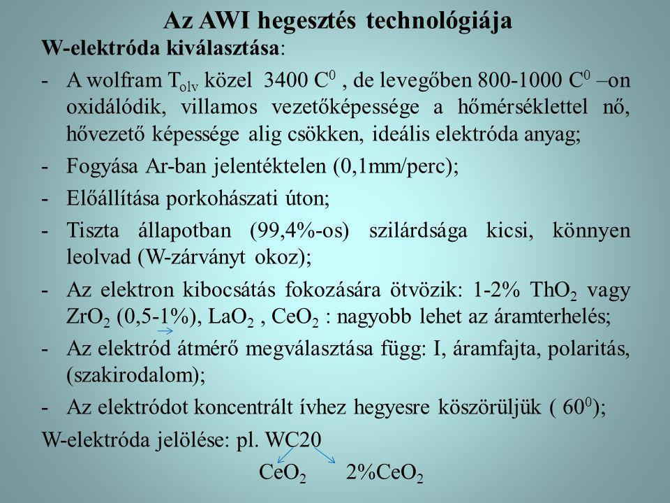 Az AWI hegesztés technológiája W-elektróda kiválasztása: -A wolfram T olv közel 3400 C 0, de levegőben 800-1000 C 0 –on oxidálódik, villamos vezetőkép