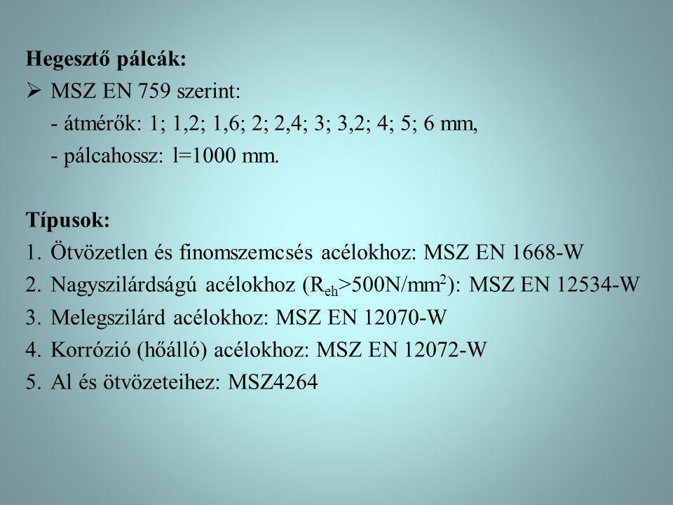 Hegesztő pálcák:  MSZ EN 759 szerint: - átmérők: 1; 1,2; 1,6; 2; 2,4; 3; 3,2; 4; 5; 6 mm, - pálcahossz: l=1000 mm. Típusok: 1.Ötvözetlen és finomszem
