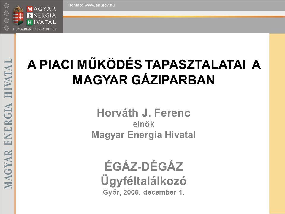 Horváth J. Ferenc elnök Magyar Energia Hivatal ÉGÁZ-DÉGÁZ Ügyféltalálkozó Győr, 2006. december 1. A PIACI MŰKÖDÉS TAPASZTALATAI A MAGYAR GÁZIPARBAN
