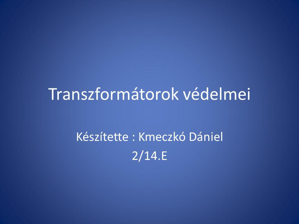 Transzformátorok védelmei Készítette : Kmeczkó Dániel 2/14.E