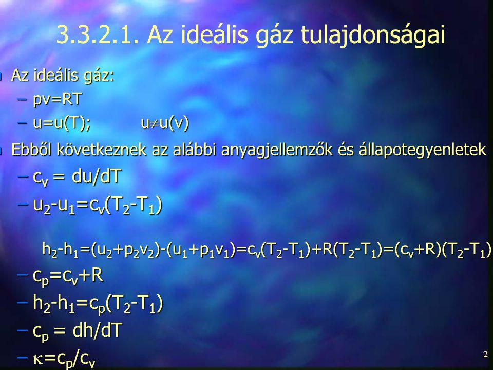2 n Az ideális gáz: –pv=RT –u=u(T);u  u(v) n Ebből következnek az alábbi anyagjellemzők és állapotegyenletek –c v = du/dT –u 2 -u 1 =c v (T 2 -T 1 ) h 2 -h 1 =(u 2 +p 2 v 2 )-(u 1 +p 1 v 1 )=c v (T 2 -T 1 )+R(T 2 -T 1 )=(c v +R)(T 2 -T 1 ) –c p =c v +R –h 2 -h 1 =c p (T 2 -T 1 ) –c p = dh/dT –  =c p /c v 3.3.2.1.