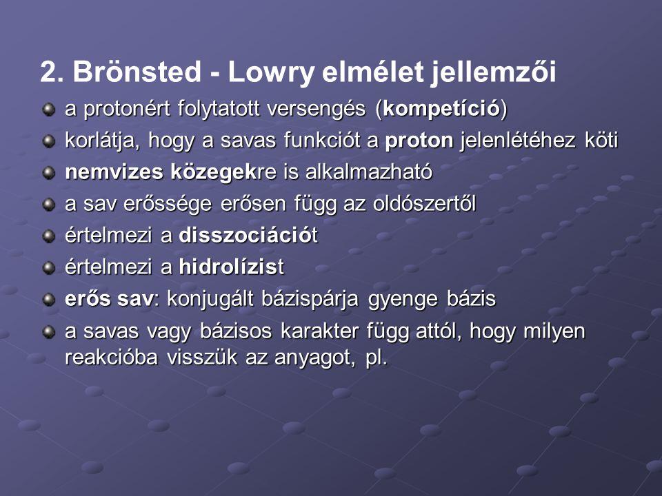 2. Brönsted - Lowry elmélet jellemzői a protonért folytatott versengés (kompetíció) korlátja, hogy a savas funkciót a proton jelenlétéhez köti nemvize