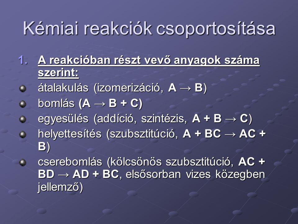 Kémiai reakciók csoportosítása 1.A reakcióban részt vevő anyagok száma szerint: átalakulás (izomerizáció, A → B) bomlás (A → B + C) egyesülés (addíció