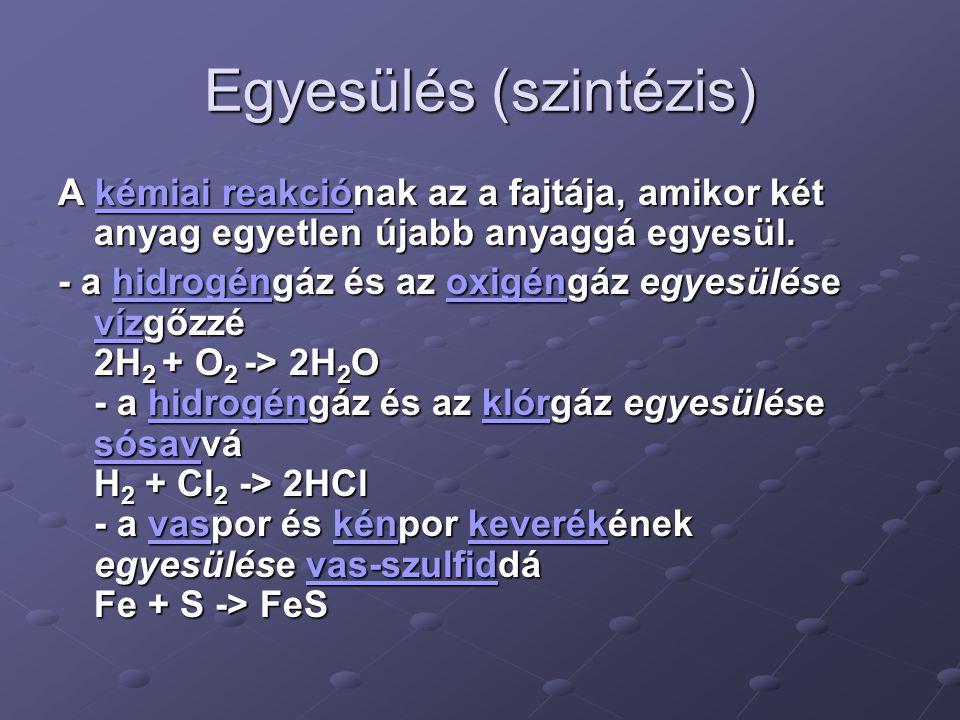 Egyesülés (szintézis) A kémiai reakciónak az a fajtája, amikor két anyag egyetlen újabb anyaggá egyesül. kémiai reakciókémiai reakció - a hidrogéngáz