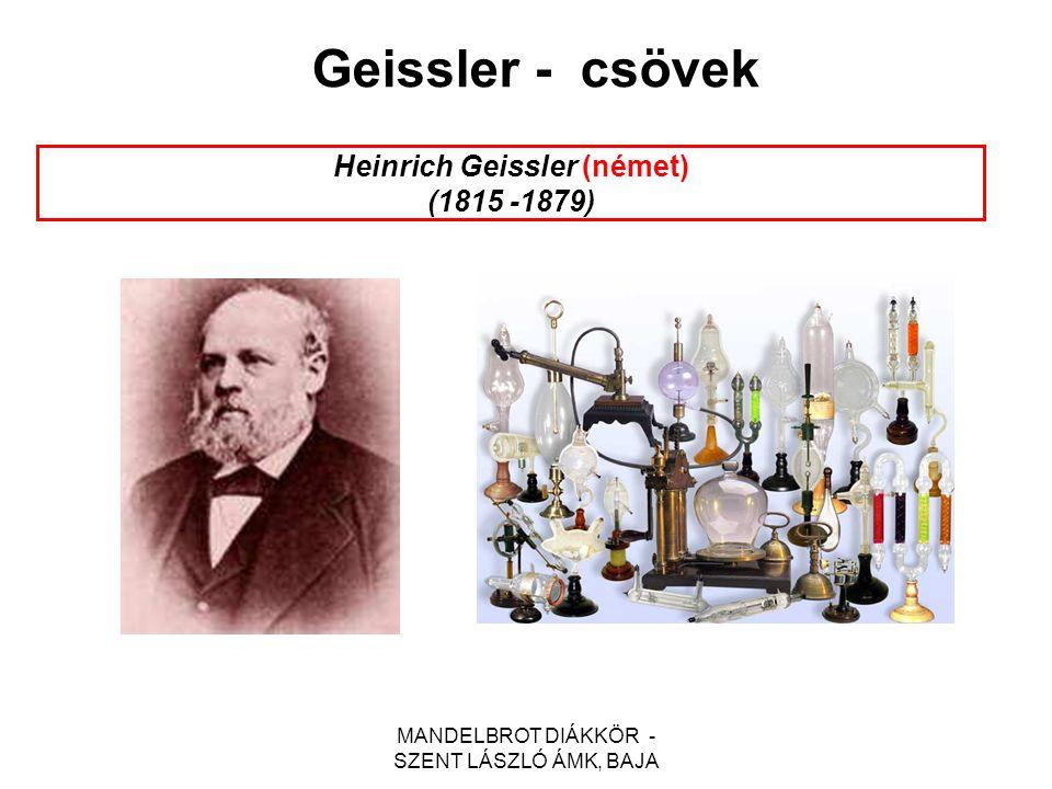 MANDELBROT DIÁKKÖR - SZENT LÁSZLÓ ÁMK, BAJA Heinrich Geissler (német) (1815 -1879) Geissler - csövek