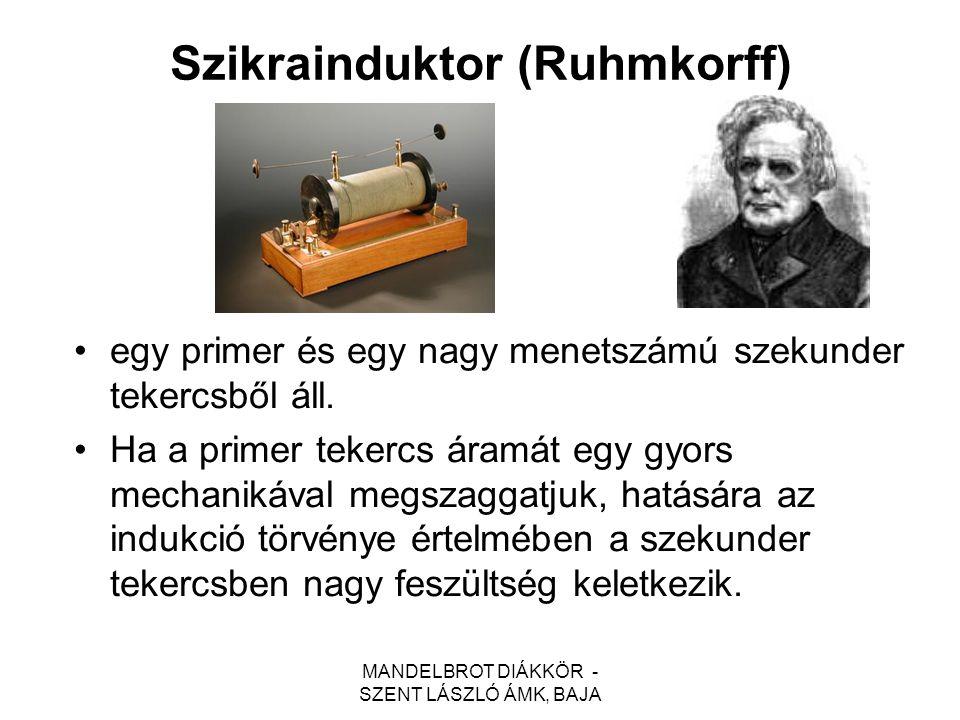 MANDELBROT DIÁKKÖR - SZENT LÁSZLÓ ÁMK, BAJA Szikrainduktor (Ruhmkorff) egy primer és egy nagy menetszámú szekunder tekercsből áll. Ha a primer tekercs