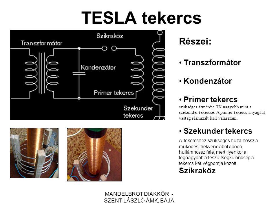MANDELBROT DIÁKKÖR - SZENT LÁSZLÓ ÁMK, BAJA TESLA tekercs Részei: Transzformátor Kondenzátor Primer tekercs szükséges átmérője 3X nagyobb mint a szeku