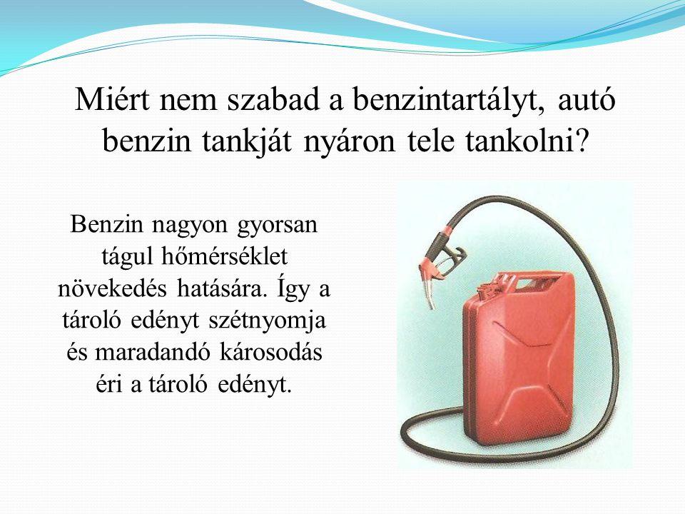 Miért nem szabad a benzintartályt, autó benzin tankját nyáron tele tankolni? Benzin nagyon gyorsan tágul hőmérséklet növekedés hatására. Így a tároló