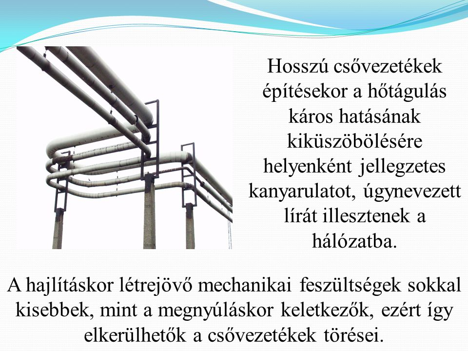 Hosszú csővezetékek építésekor a hőtágulás káros hatásának kiküszöbölésére helyenként jellegzetes kanyarulatot, úgynevezett lírát illesztenek a hálóza