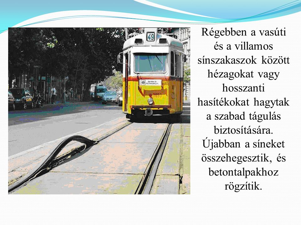 Régebben a vasúti és a villamos sínszakaszok között hézagokat vagy hosszanti hasítékokat hagytak a szabad tágulás biztosítására. Újabban a síneket öss