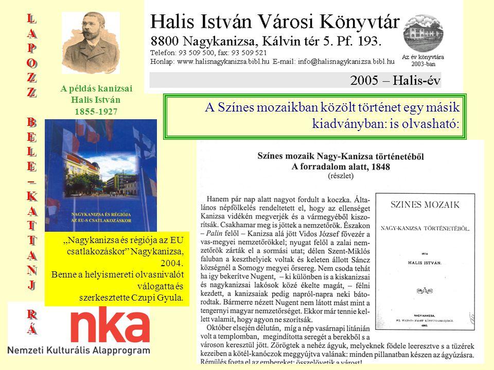 """LAPOZZBELE–KATTANJRÁLAPOZZBELE–KATTANJRÁ LAPOZZBELE–KATTANJRÁLAPOZZBELE–KATTANJRÁ A példás kanizsai Halis István 1855-1927 A Színes mozaikban közölt történet egy másik kiadványban: is olvasható: """"Nagykanizsa és régiója az EU csatlakozáskor Nagykanizsa, 2004."""