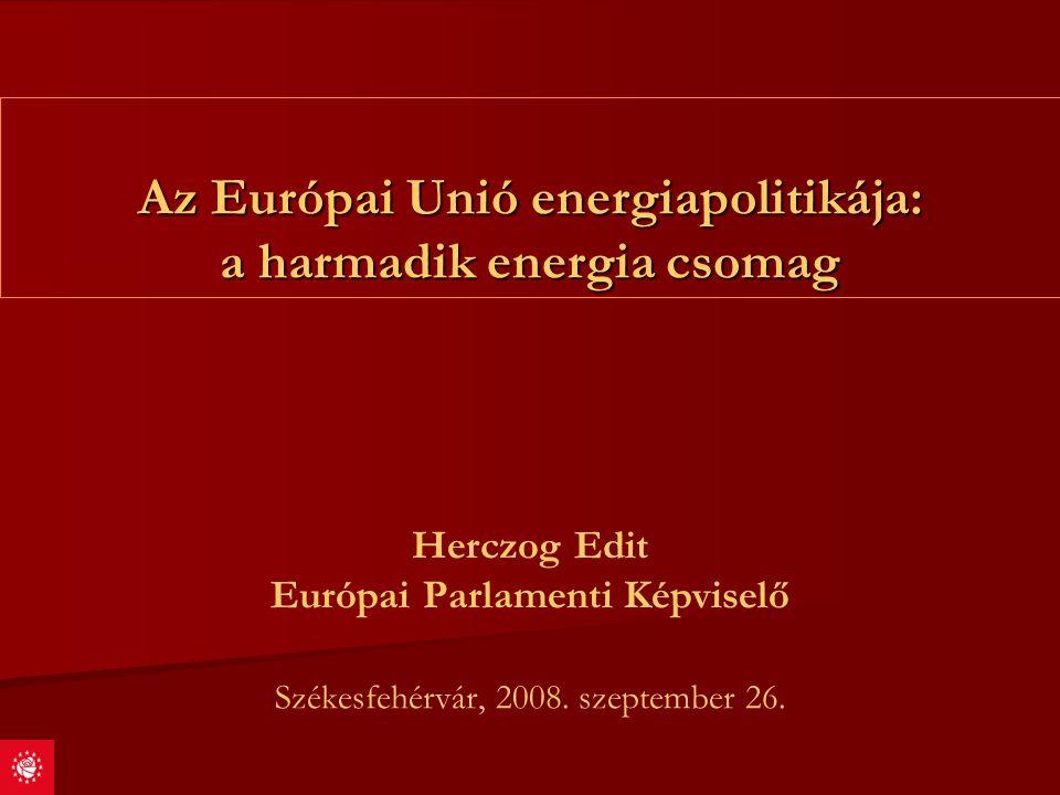Az Európai Unió energiapolitikája: a harmadik energia csomag Herczog Edit Európai Parlamenti Képviselő Székesfehérvár, 2008. szeptember 26.