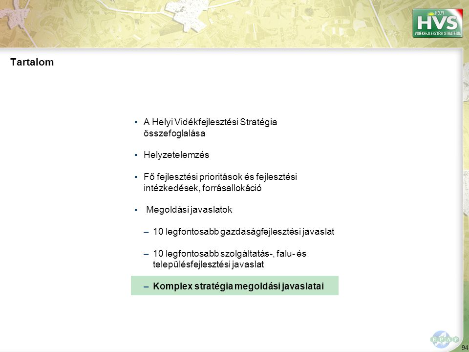94 Tartalom ▪A Helyi Vidékfejlesztési Stratégia összefoglalása ▪Helyzetelemzés ▪Fő fejlesztési prioritások és fejlesztési intézkedések, forrásallokáció ▪ Megoldási javaslatok –10 legfontosabb gazdaságfejlesztési javaslat –10 legfontosabb szolgáltatás-, falu- és településfejlesztési javaslat –Komplex stratégia megoldási javaslatai