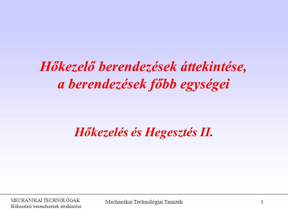 MECHANIKAI TECHNOLÓGÁK Hőkezelési berendezések áttekintése Mechanikai Technológiai Tanszék2 Hőkezelés Melegítés + hőntartás + hűtés Kemence