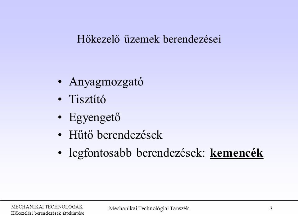 MECHANIKAI TECHNOLÓGÁK Hőkezelési berendezések áttekintése Mechanikai Technológiai Tanszék3 Hőkezelő üzemek berendezései Anyagmozgató Tisztító Egyengető Hűtő berendezések kemencéklegfontosabb berendezések: kemencék