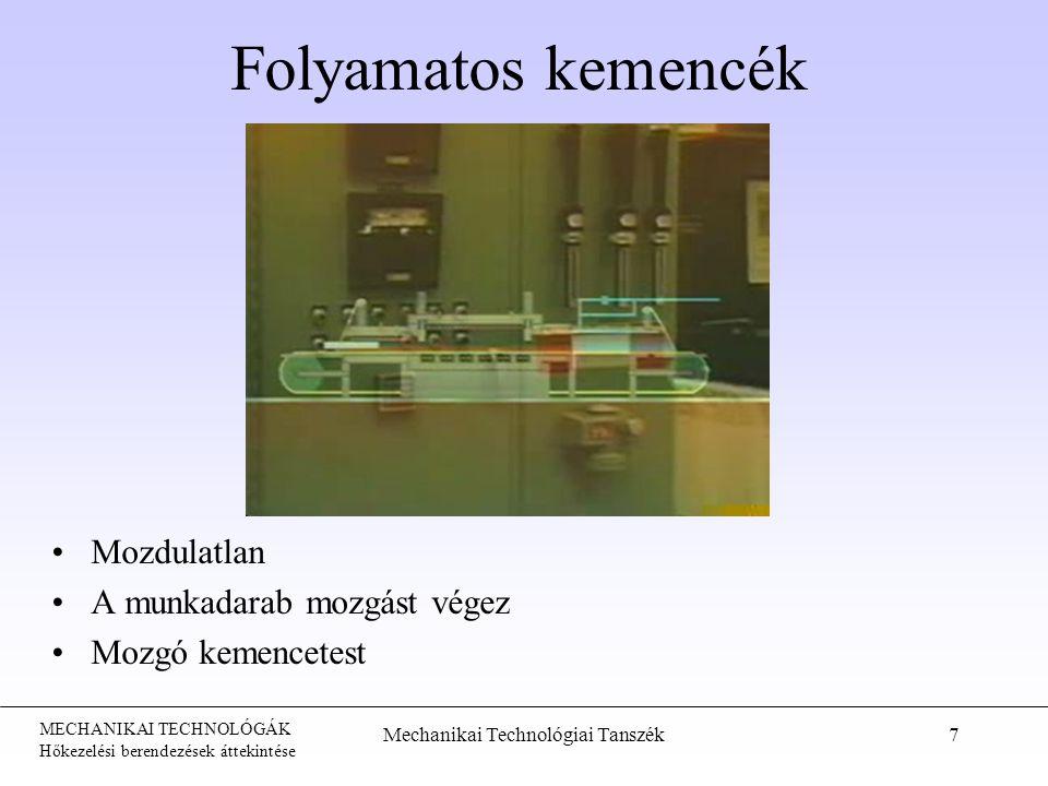 MECHANIKAI TECHNOLÓGÁK Hőkezelési berendezések áttekintése Mechanikai Technológiai Tanszék7 Folyamatos kemencék Mozdulatlan A munkadarab mozgást végez Mozgó kemencetest