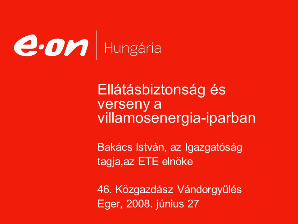Ellátásbiztonság és verseny a villamosenergia-iparban Bakács István, az Igazgatóság tagja,az ETE elnöke 46. Közgazdász Vándorgyűlés Eger, 2008. június