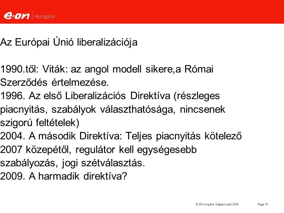 E.ON Hungária Cégbemutató 2008Page 16 Az Európai Únió liberalizációja 1990.től: Viták: az angol modell sikere,a Római Szerződés értelmezése. 1996. Az
