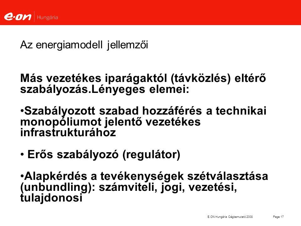 E.ON Hungária Cégbemutató 2008Page 17 Az energiamodell jellemzői Más vezetékes iparágaktól (távközlés) eltérő szabályozás.Lényeges elemei: Szabályozot
